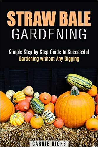 Straw Bale Gardening: Simple Step by Step Guide to Successful Gardening without Any Digging (Backyard Farming and Homesteading)