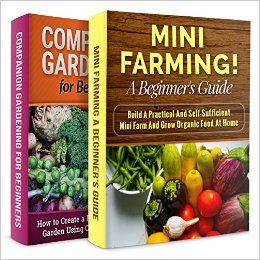 MINI FARMING + COMPANION GARDENING! 2 IN 1 BOOK BUNDLE: START YOUR OWN MINI FARM AND USE COMPANION PLANTS (Homesteader, Organic Gardening)