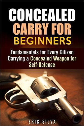 Concealed Carry for Beginners: Fundamentals for Every Citizen Carrying a Concealed Weapon for Self-Defense (Prepper's Self Defense)