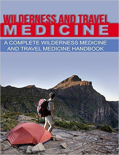 Wilderness and Travel Medicine: A Complete Wilderness Medicine and Travel Medicine Handbook (Survival, Escape and Evasion)